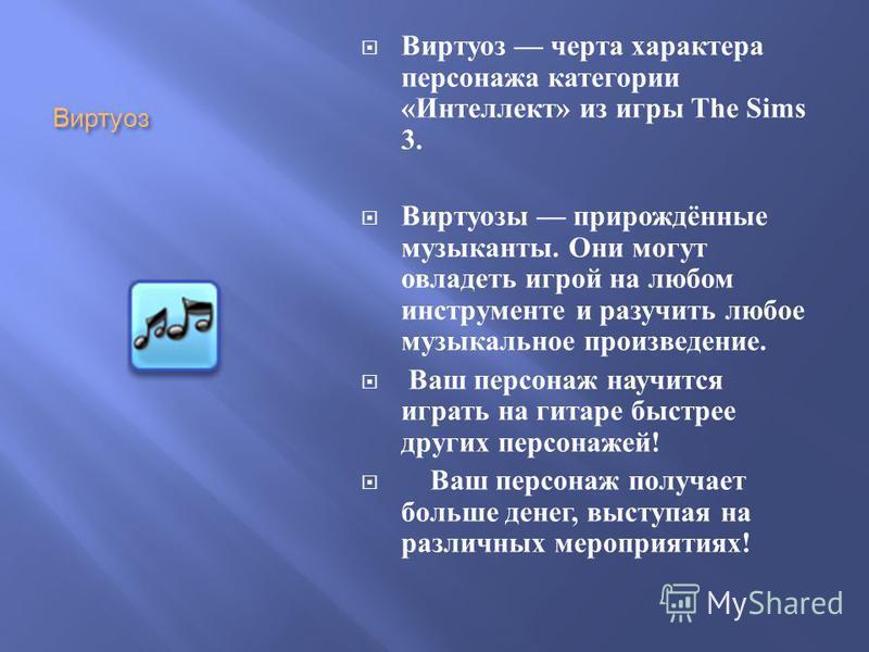Виртуоз Виртуоз черта характера персонажа категории « Интеллект » из игры The Sims 3. Виртуозы прирождённые музыканты. Они могут овладеть игрой на любом инструменте и разучить любое музыкальное произведение. Ваш персонаж научится играть на гитаре быс