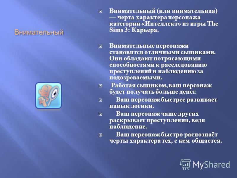 Внимательный Внимательный ( или внимательная ) черта характера персонажа категории « Интеллект » из игры The Sims 3: Карьера. Внимательные персонажи становятся отличными сыщиками. Они обладают потрясающими способностями к расследованию преступлений и