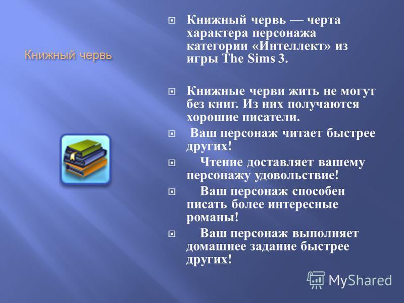 Книжный червь Книжный червь черта характера персонажа категории « Интеллект » из игры The Sims 3. Книжные черви жить не могут без книг. Из них получаются хорошие писатели. Ваш персонаж читает быстрее других ! Чтение доставляет вашему персонажу удовол
