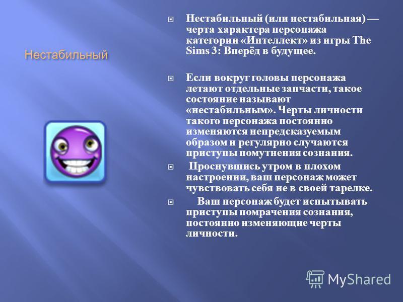 Нестабильный Нестабильный ( или нестабильная ) черта характера персонажа категории « Интеллект » из игры The Sims 3: Вперёд в будущее. Если вокруг головы персонажа летают отдельные запчасти, такое состояние называют « нестабильным ». Черты личности т