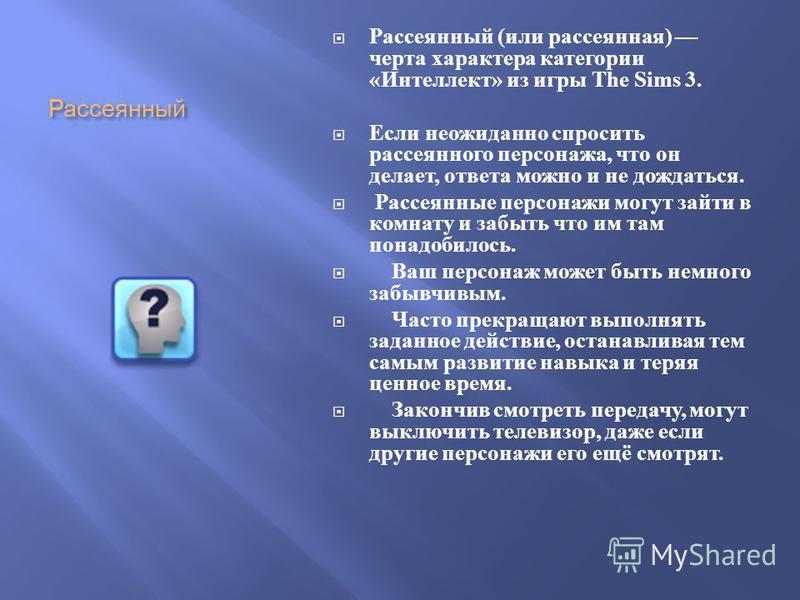 Рассеянный Рассеянный ( или рассеянная ) черта характера категории « Интеллект » из игры The Sims 3. Если неожиданно спросить рассеянного персонажа, что он делает, ответа можно и не дождаться. Рассеянные персонажи могут зайти в комнату и забыть что и
