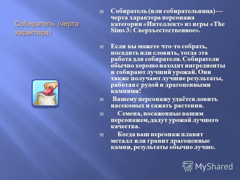 Собиратель ( черта характера ) Собиратель ( или собирательница ) черта характера персонажа категории « Интеллект » из игры «The Sims 3: Сверхъестественное ». Если вы можете что - то собрать, посадить или словить, тогда эта работа для собирателя. Соби