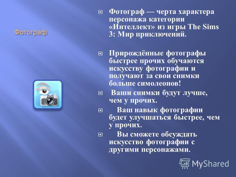 Фотограф Фотограф черта характера персонажа категории « Интеллект » из игры The Sims 3: Мир приключений. Прирождённые фотографы быстрее прочих обучаются искусству фотографии и получают за свои снимки больше симолеонов ! Ваши снимки будут лучше, чем у