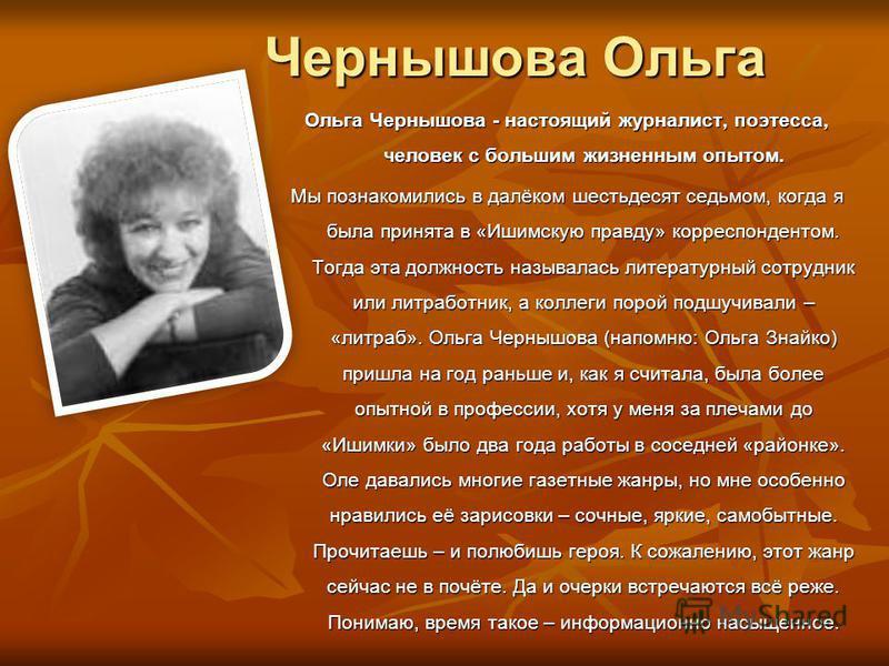 Чернышова Ольга Ольга Чернышова - настоящий журналист, поэтесса, человек с большим жизненным опытом. Мы познакомились в далёком шестьдесят седьмом, когда я была принята в «Ишимскую правду» корреспондентом. Тогда эта должность называлась литературный