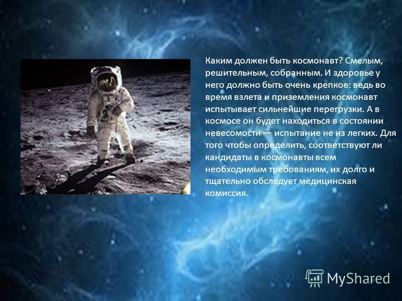 Каким должен быть космонавт? Смелым, решительным, собранным. И здоровье у него должно быть очень крепкое: ведь во время взлета и приземления космонавт испытывает сильнейшие перегрузки. А в космосе он будет находиться в состоянии невесомости испытание