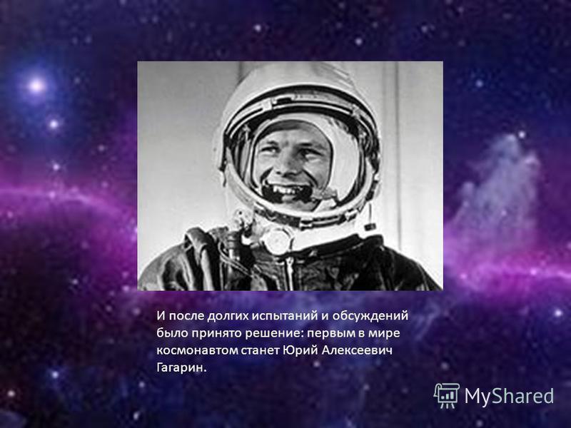 И после долгих испытаний и обсуждений было принято решение: первым в мире космонавтом станет Юрий Алексеевич Гагарин.
