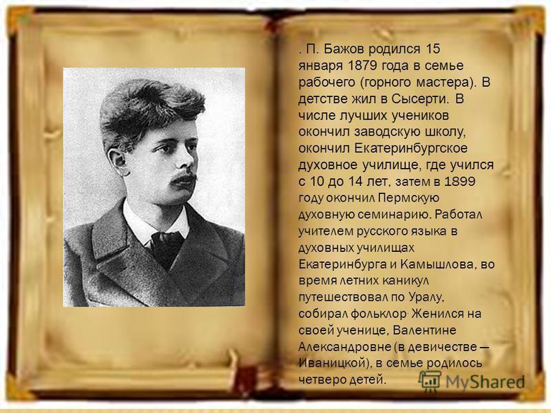 . П. Бажов родился 15 января 1879 года в семье рабочего (горного мастера). В детстве жил в Сысерти. В числе лучших учеников окончил заводскую школу, окончил Екатеринбургское духовное училище, где учился с 10 до 14 лет, затем в 1899 году окончил Пермс