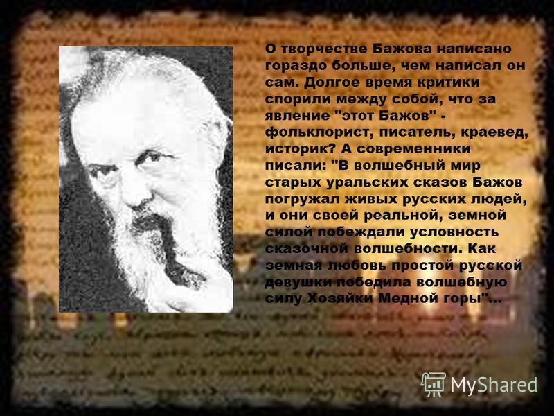 О творчестве Бажова написано гораздо больше, чем написал он сам. Долгое время критики спорили между собой, что за явление