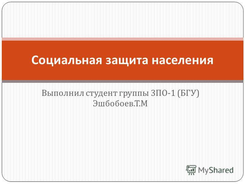 Выполнил студент группы 3 ПО -1 ( БГУ ) Эшбобоев. Т. М Социальная защита населения