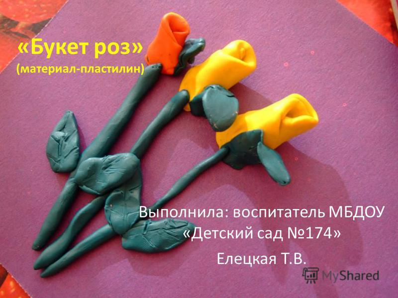 «Букет роз» (материал-пластилин) Выполнила: воспитатель МБДОУ «Детский сад 174» Елецкая Т.В.