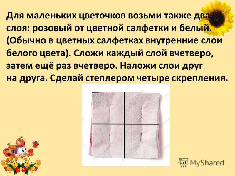 Для маленьких цветочков возьми также два слоя: розовый от цветной салфетки и белый. (Обычно в цветных салфетках внутренние слои белого цвета). Сложи каждый слой вчетверо, затем ещё раз вчетверо. Наложи слои друг на друга. Сделай степлером четыре скре