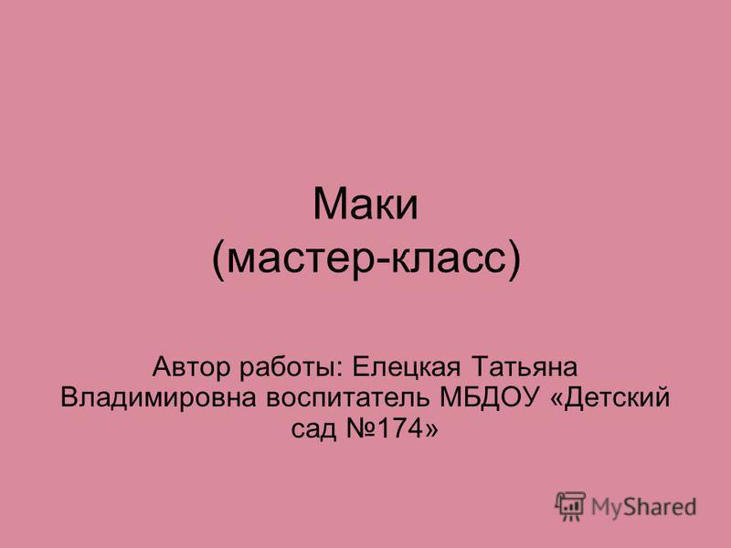 Маки (мастер-класс) Автор работы: Елецкая Татьяна Владимировна воспитатель МБДОУ «Детский сад 174»