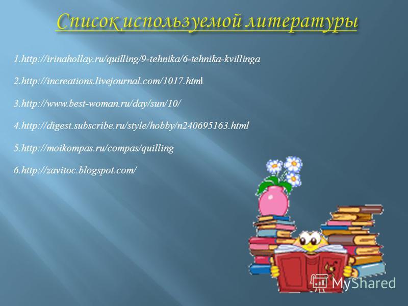 1.http://irinahollay.ru/quilling/9-tehnika/6-tehnika-kvillinga 2.http://increations.livejournal.com/1017. htm l 3.http://www.best-woman.ru/day/sun/10/ 4.http://digest.subscribe.ru/style/hobby/n240695163. html 5.http://moikompas.ru/compas/quilling 6.h