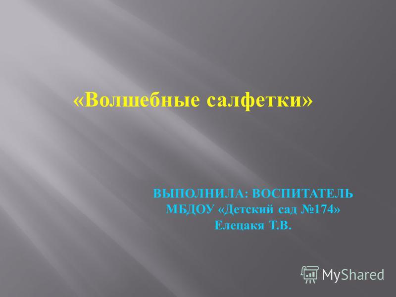 «Волшебные салфетки» ВЫПОЛНИЛА: ВОСПИТАТЕЛЬ МБДОУ «Детский сад 174» Елецакя Т.В.