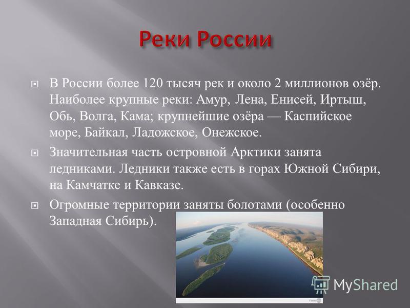 В России более 120 тысяч рек и около 2 миллионов озёр. Наиболее крупные реки : Амур, Лена, Енисей, Иртыш, Обь, Волга, Кама ; крупнейшие озёра Каспийское море, Байкал, Ладожское, Онежское. Значительная часть островной Арктики занята ледниками. Ледники