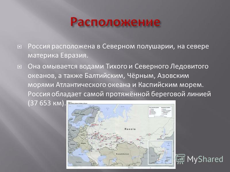 Россия расположена в Северном полушарии, на севере материка Евразия. Она омывается водами Тихого и Северного Ледовитого океанов, а также Балтийским, Чёрным, Азовским морями Атлантического океана и Каспийским морем. Россия обладает самой протяжённой б