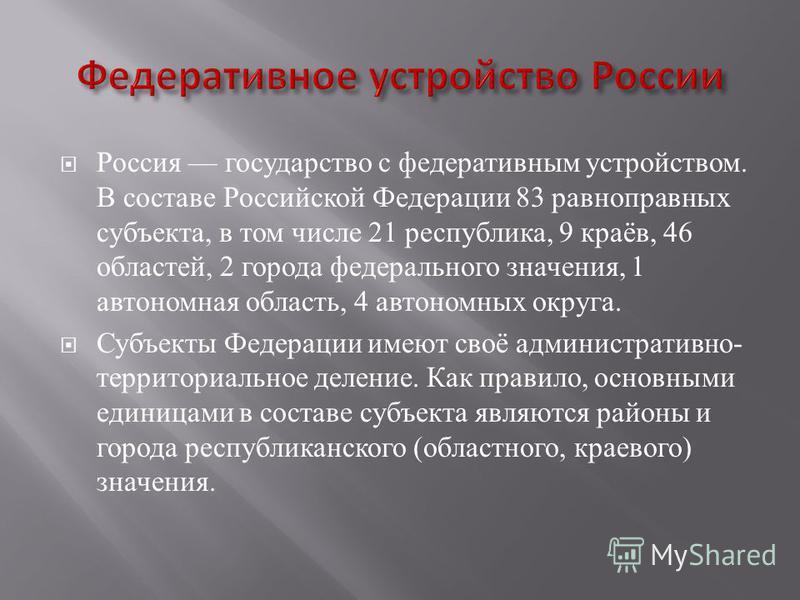 Россия государство с федеративным устройством. В составе Российской Федерации 83 равноправных субъекта, в том числе 21 республика, 9 краёв, 46 областей, 2 города федерального значения, 1 автономная область, 4 автономных округа. Субъекты Федерации име