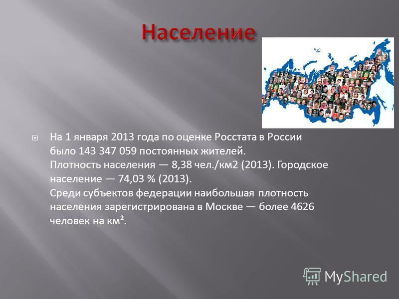 На 1 января 2013 года по оценке Росстата в России было 143 347 059 постоянных жителей. Плотность населения 8,38 чел./км 2 (2013). Городское население 74,03 % (2013). Среди субъектов федерации наибольшая плотность населения зарегистрирована в Москве б