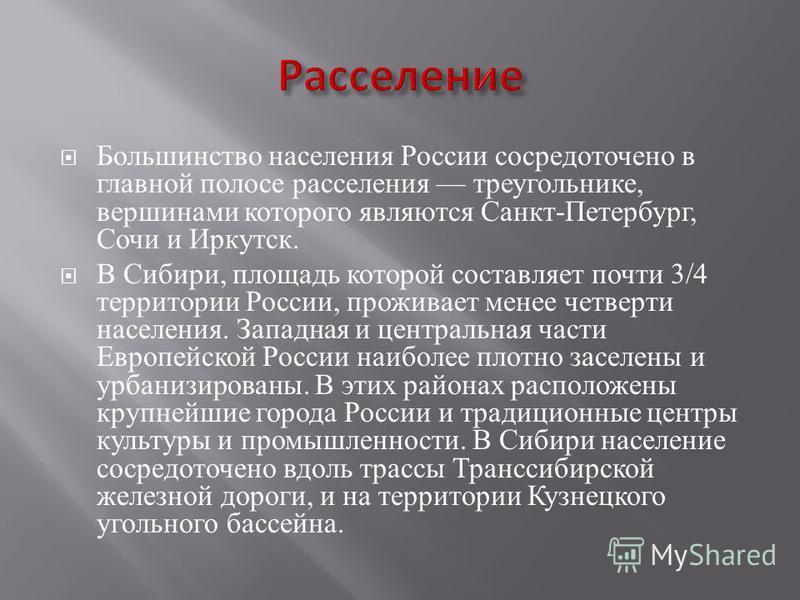 Большинство населения России сосредоточено в главной полосе расселения треугольнике, вершинами которого являются Санкт - Петербург, Сочи и Иркутск. В Сибири, площадь которой составляет почти 3/4 территории России, проживает менее четверти населения.