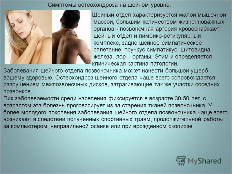 Симптомы остеохондроза на шейном уровне. Шейный отдел характеризуется малой мышечной массой, большим количеством жизненно важных органов - позвоночная артерия кровоснабжает шейный отдел и лимбико-ретикулярный комплекс, задне шейное симпатическое спле