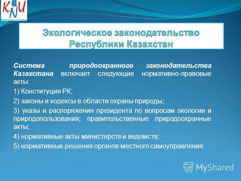 Система природоохранного законодательства Казахстана включает следующие нормативно-правовые акты: 1) Конституция РК; 2) законы и кодексы в области охраны природы; 3) указы и распоряжения президента по вопросам экологии и природопользования; правит