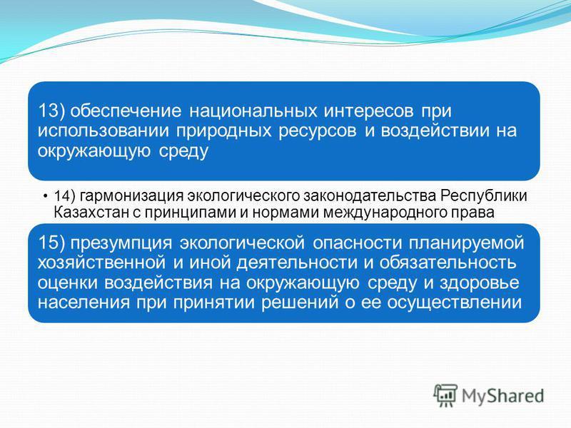 13) обеспечение национальных интересов при использовании природных ресурсов и воздействии на окружающую среду 14 ) гармонизация экологического законодательства Республики Казахстан с принципами и нормами международного права 15) презумпция экологичес