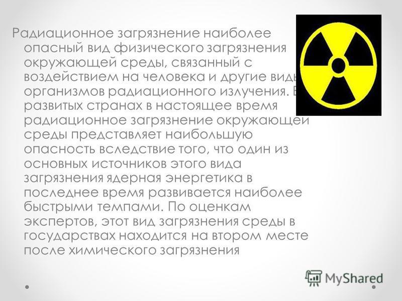 Радиационное загрязнение наиболее опасный вид физического загрязнения окружающей среды, связанный с воздействием на человека и другие виды организмов радиационного излучения. В развитых странах в настоящее время радиационное загрязнение окружающей ср