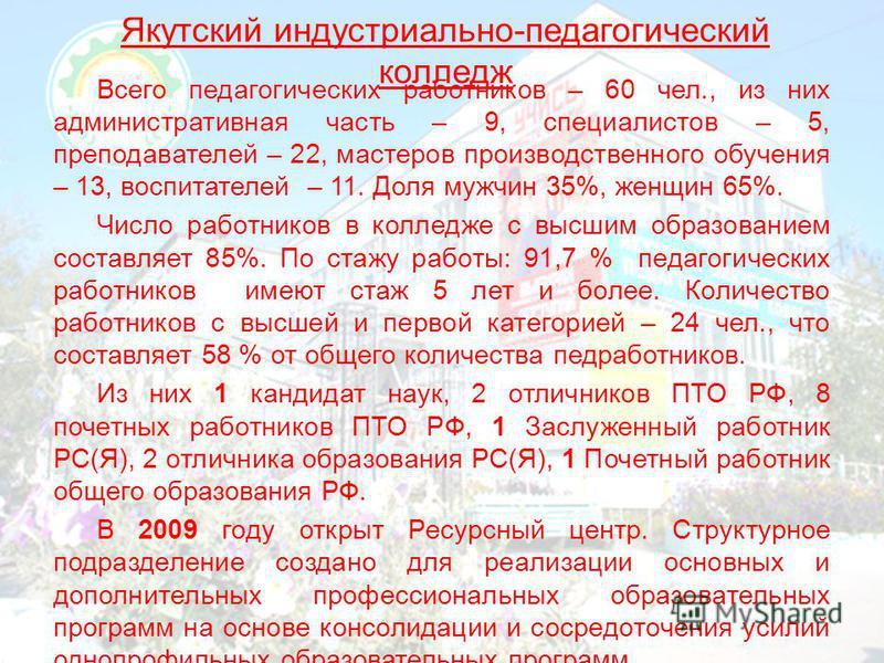 Якутский индустриально-педагогический колледж Всего педагогических работников – 60 чел., из них административная часть – 9, специалистов – 5, преподавателей – 22, мастеров производственного обучения – 13, воспитателей – 11. Доля мужчин 35%, женщин 65