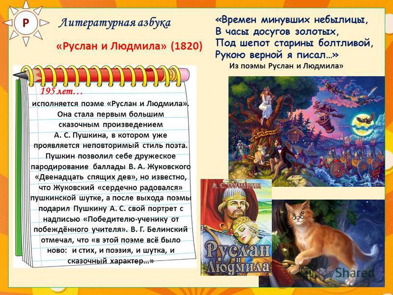 Р Литературная азбука «Руслан и Людмила» (1820) 195 лет… исполняется поэме «Руслан и Людмила». Она стала первым большим сказочным произведением А. С. Пушкина, в котором уже проявляется неповторимый стиль поэта. Пушкин позволил себе дружеское пародиро