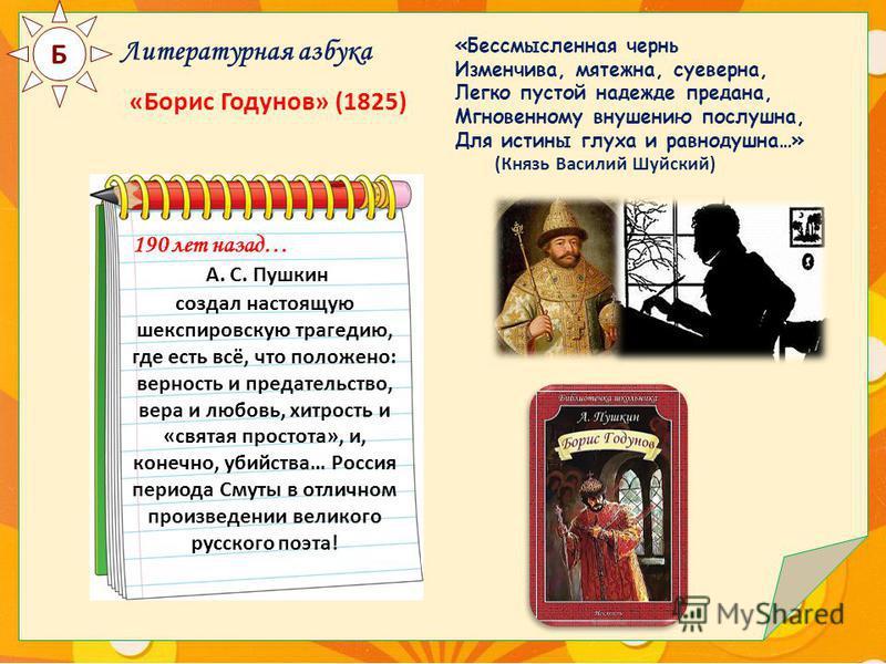 Б Литературная азбука «Борис Годунов» (1825) 190 лет назад… А. С. Пушкин создал настоящую шекспировскую трагедию, где есть всё, что положено: верность и предательство, вера и любовь, хитрость и «святая простота», и, конечно, убийства… Россия периода