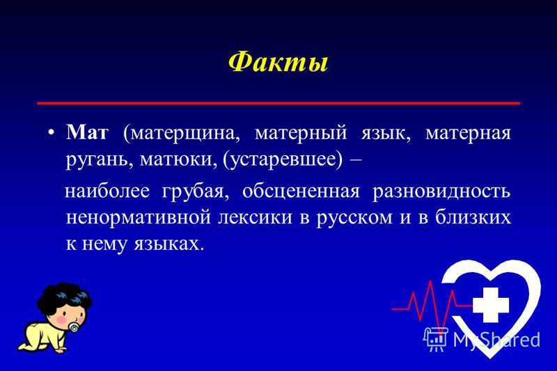 Мат (матерщина, матерный язык, матерная ругань, матюки, (устаревшее) – наиболее грубая, обсценная разновидность ненормативной лексики в русском и в близких к нему языках.