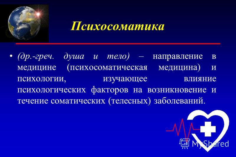 Психосоматика (др.-греч. душа и тело) – направление в медицине (психосоматическая медицина) и психологии, изучающее влияние психологических факторов на возникновение и течение соматических (телесных) заболеваний.