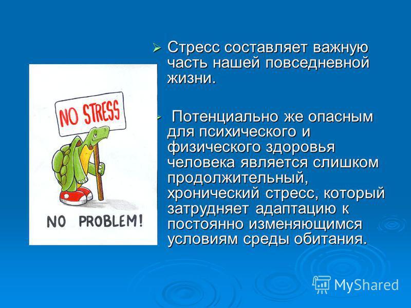 Стресс составляет важную часть нашей повседневной жизни. Стресс составляет важную часть нашей повседневной жизни. Потенциально же опасным для психического и физического здоровья человека является слишком продолжительный, хронический стресс, который з