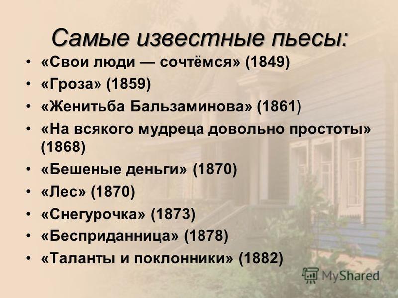 Самые известные пьесы: «Свои люди сочтёмся» (1849) «Гроза» (1859) «Женитьба Бальзаминова» (1861) «На всякого мудреца довольно простоты» (1868) «Бешеные деньги» (1870) «Лес» (1870) «Снегурочка» (1873) «Бесприданница» (1878) «Таланты и поклонники» (188