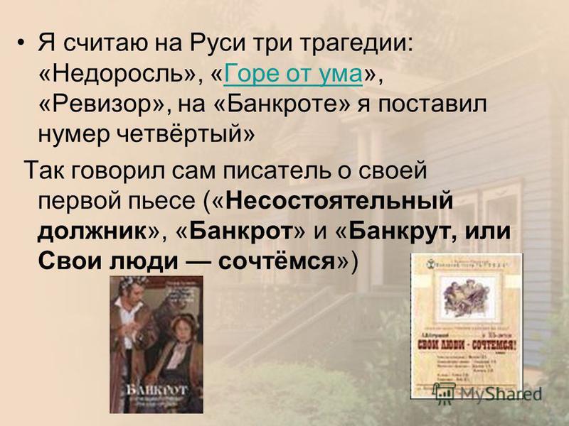 Я считаю на Руси три трагедии: «Недоросль», «Горе от ума», «Ревизор», на «Банкроте» я поставил номер четвёртый»Горе от ума Так говорил сам писатель о своей первой пьесе («Несостоятельный должник», «Банкрот» и «Банкрут, или Свои люди сочтёмся»)