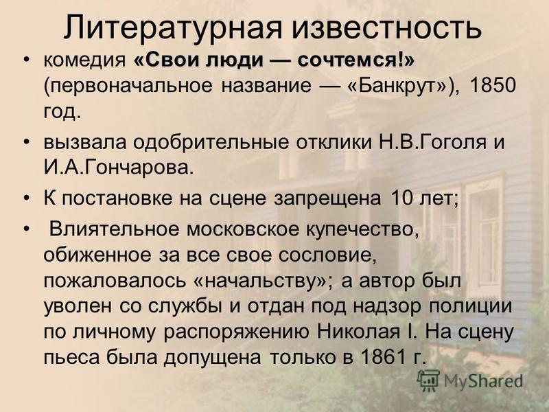 Литературная известность «Свои люди сочтемся!»комедия «Свои люди сочтемся!» (первоначальное название «Банкрут»), 1850 год. вызвала одобрительные отклики Н.В.Гоголя и И.А.Гончарова. К постановке на сцене запрещена 10 лет; Влиятельное московское купече