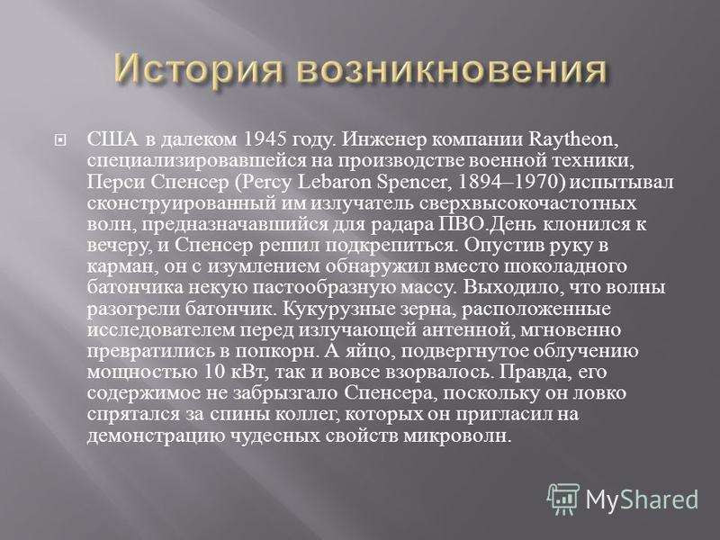 США в далеком 1945 году. Инженер компании Raytheon, специализировавшейся на производстве военной техники, Перси Спенсер (Percy Lebaron Spencer, 1894–1970) испытывал сконструированный им излучатель сверхвысокочастотных волн, предназначавшийся для рада
