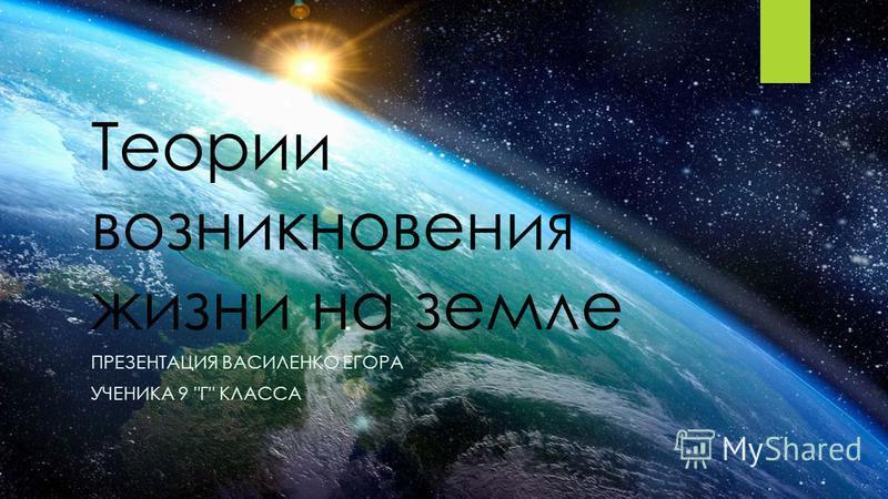 Теории возникновения жизни на земле ПРЕЗЕНТАЦИЯ ВАСИЛЕНКО ЕГОРА УЧЕНИКА 9 Г КЛАССА