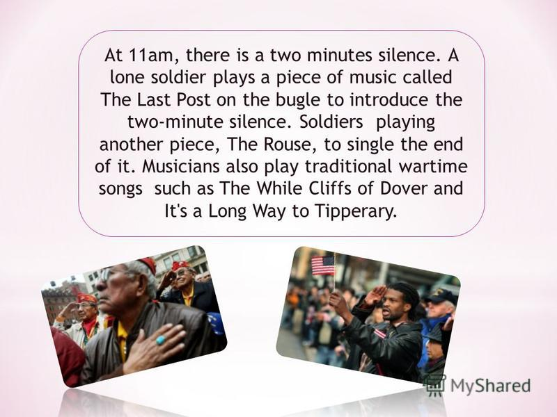 At 11am, there is a two minutes silence. A lone soldier plays a piece of music called The Last Post on the bugle to introduce the two-minute silence. Soldiers playing another piece, The Rouse, to single the end of it. Musicians also play traditional