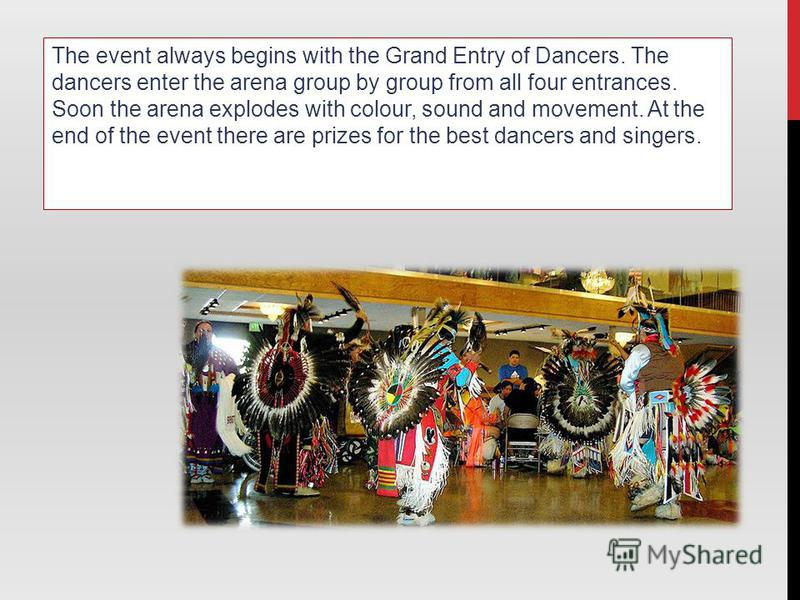 The event always begins with the Grand Entry of Dancers. The dancers enter the arena group by group from all four entrances. Soon the arena explodes with colour, sound and movement. At the end of the event there are prizes for the best dancers and si