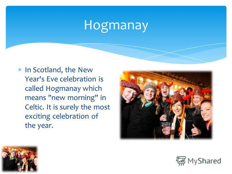 Hogmanay In Scotland, the New Year's Eve celebration is called Hogmanay which means new morning in Celtic. It is surely the most exciting celebration of the year.