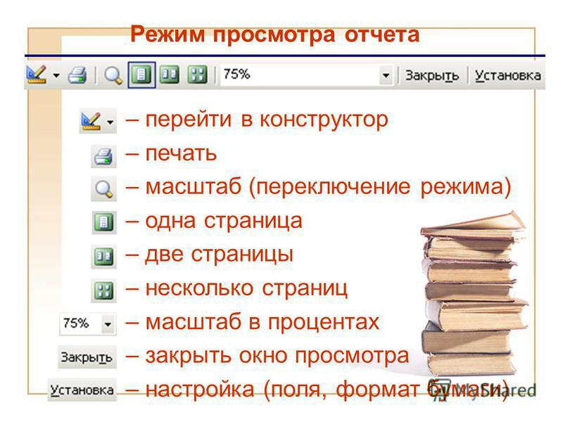 Режим просмотра отчета – перейти в конструктор – печать – масштаб (переключение режима) – одна страница – две страницы – несколько страниц – масштаб в процентах – закрыть окно просмотра – настройка (поля, формат бумаги)