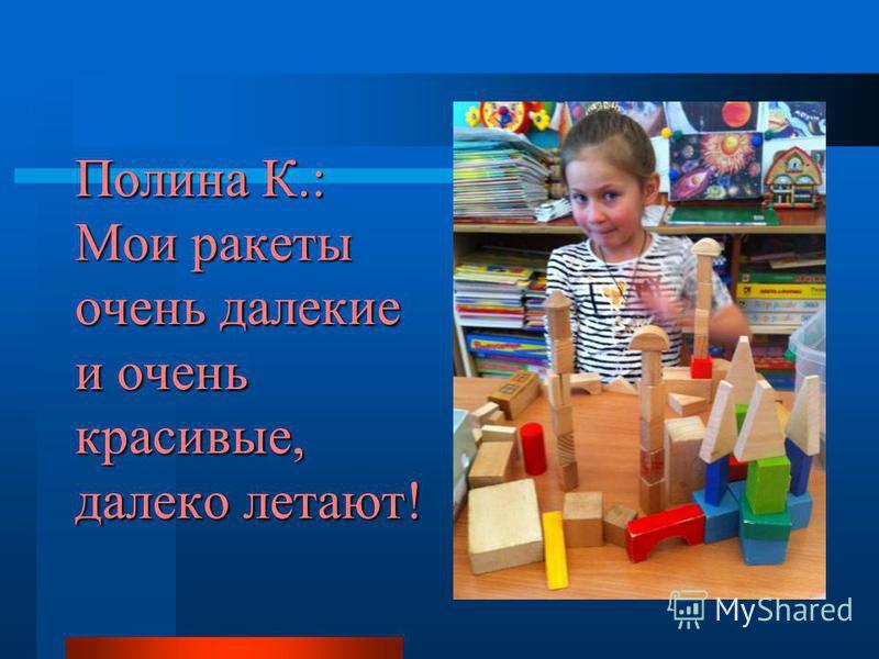 Полина К.: Мои ракеты очень далекие и очень красивые, далеко летают!