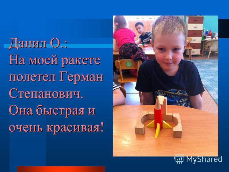 Данил О.: На моей ракете полетел Герман Степанович. Она быстрая и очень красивая!
