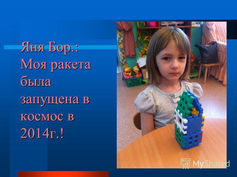 Яня Бор.: Моя ракета была запущена в космос в 2014 г.!
