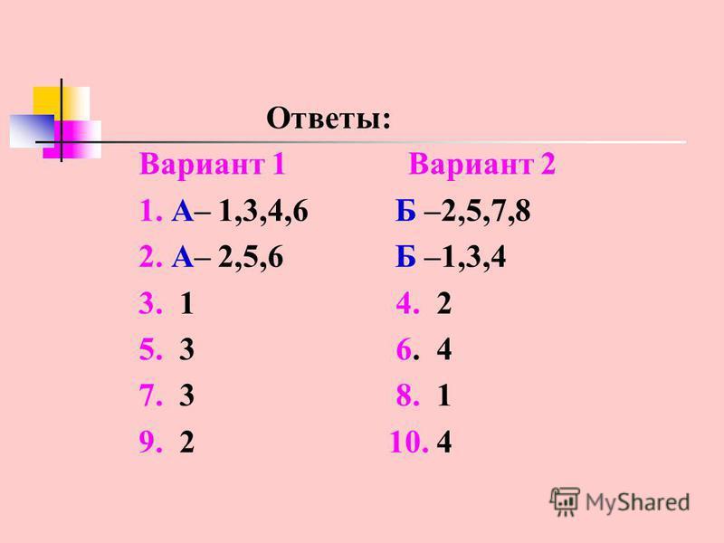 Ответы: Вариант 1 Вариант 2 1. А– 1,3,4,6 Б –2,5,7,8 2. А– 2,5,6 Б –1,3,4 3. 1 4. 2 5. 3 6. 4 7. 3 8. 1 9. 2 10. 4