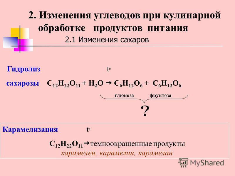 2.1 Изменения сахаров Гидролиз t 0 сахарозы C 12 H 22 O 11 + H 2 O C 6 H 12 O 6 + C 6 H 12 O 6 глюкоза фруктоза Карамелизация t 0 C 12 H 22 O 11 темноокрашенные продукты карамелен, карамелин, карамель ан 2. Изменения углеводов при кулинарной обработк
