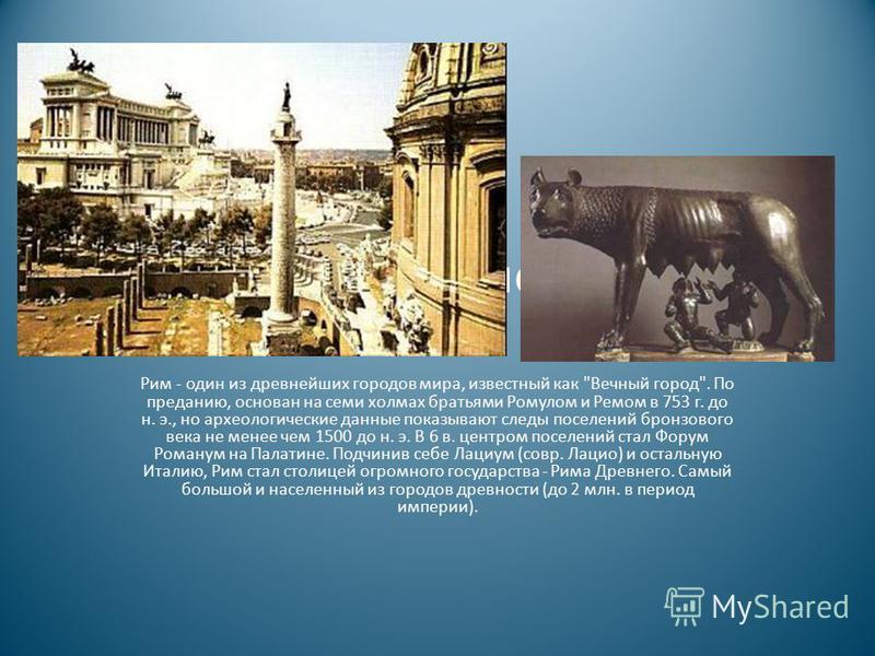 Культура Древнего Рима Рим - один из древнейших городов мира, известный как