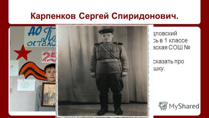 Карпенков Сергей Спиридонович. Меня зовут Шидловский Александр, учусь в 1 классе МКОУ «Кондровская СОШ 4». Я хочу Вам рассказать про своего прадедушку.
