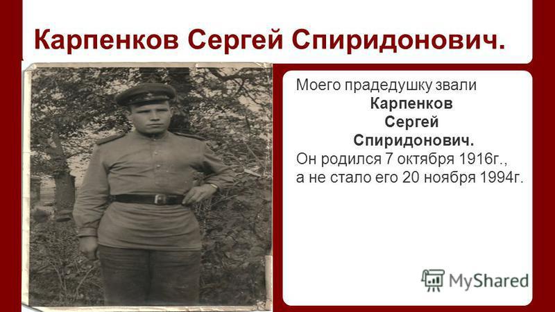 Карпенков Сергей Спиридонович. Моего прадедушку звали Карпенков Сергей Спиридонович. Он родился 7 октября 1916 г., а не стало его 20 ноября 1994 г.